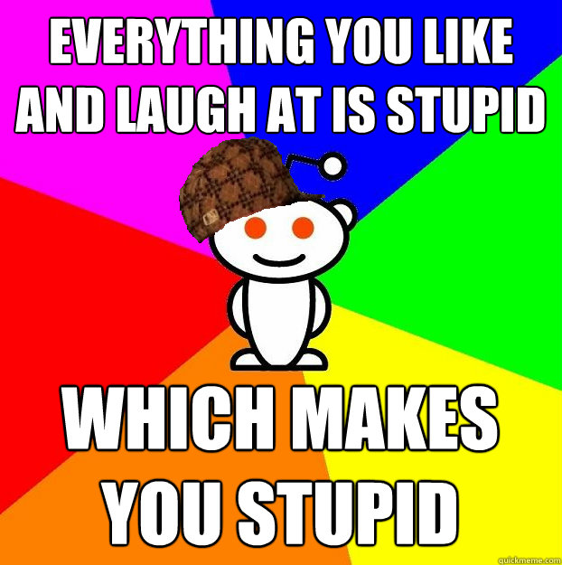 everything you like and laugh at is stupid which makes you s - Scumbag Redditor