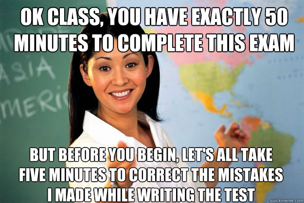 ok class you have exactly 50 minutes to complete this exam  - Unhelpful High School Teacher