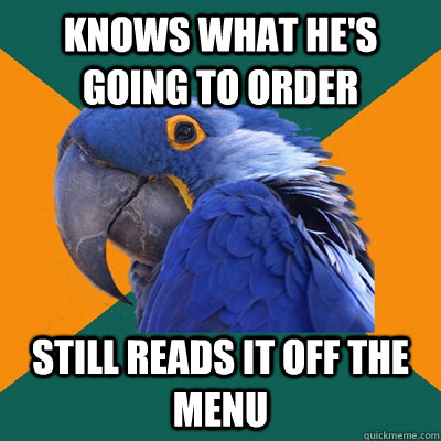 knows what hes going to order still reads it off the menu - Paranoid Parrot
