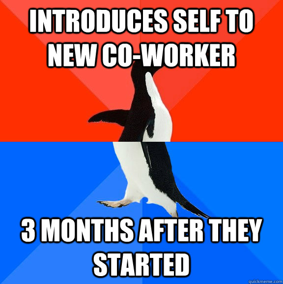 introduces self to new coworker 3 months after they started - Socially Awesome Awkward Penguin