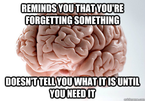 reminds you that youre forgetting something doesnt tell yo - Scumbag Brain