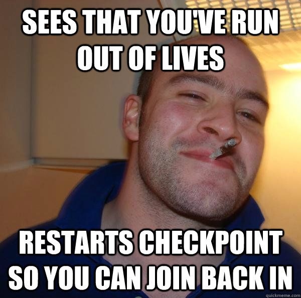 sees that youve run out of lives restarts checkpoint so you - Good Guy Greg