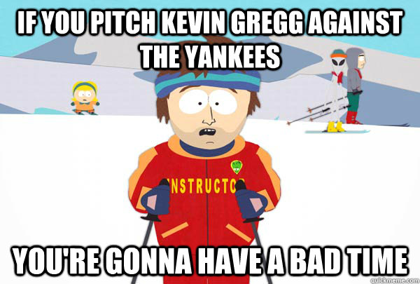 if you pitch kevin gregg against the yankees youre gonna ha - Super Cool Ski Instructor