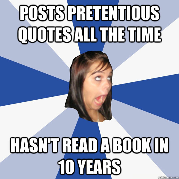 posts pretentious quotes all the time hasnt read a book in  - Annoying Facebook Girl