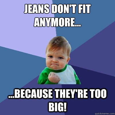 jeans dont fit anymore because theyre too big - Success Kid