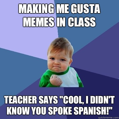 Making Me Gusta memes in class Teacher says cool i didnt kno - Success Kid