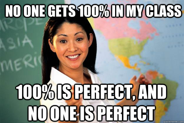 no one gets 100 in my class 100 is perfect and no one is  - Unhelpful High School Teacher