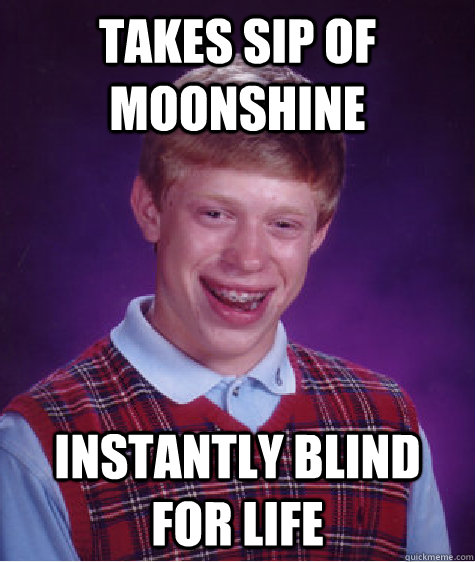 takes sip of moonshine instantly blind for life - Bad Luck Brian