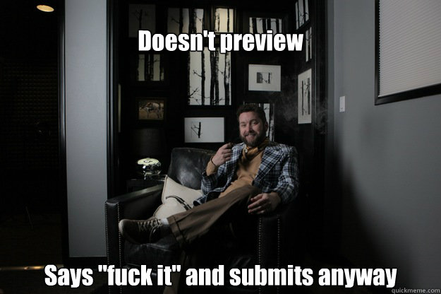 doesnt preview says fuck it and submits anyway - benevolent bro burnie