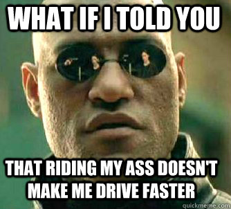 what if i told you that riding my ass doesnt make me drive  - Matrix Morpheus