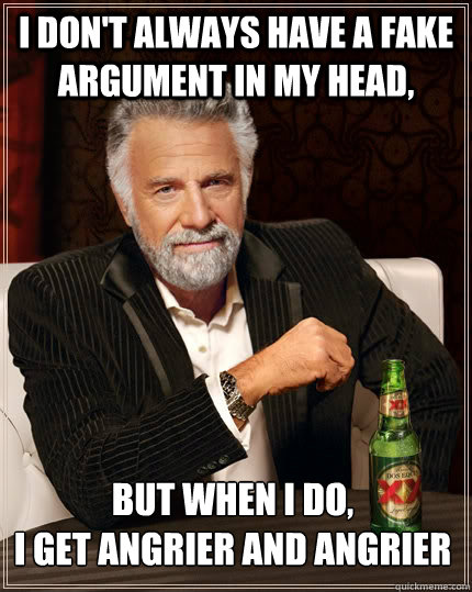 i dont always have a fake argument in my head but when i d - The Most Interesting Man In The World