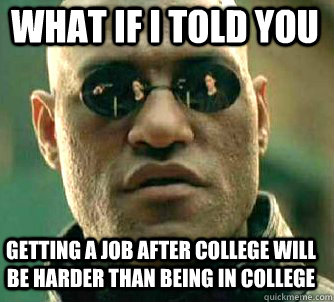 what if i told you getting a job after college will be harde - Matrix Morpheus