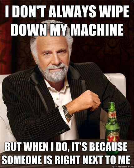 i dont always wipe down my machine but when i do its beca - The Most Interesting Man In The World