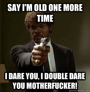 say im old one more time i dare you i double dare you moth - Samuel L Pulp Fiction