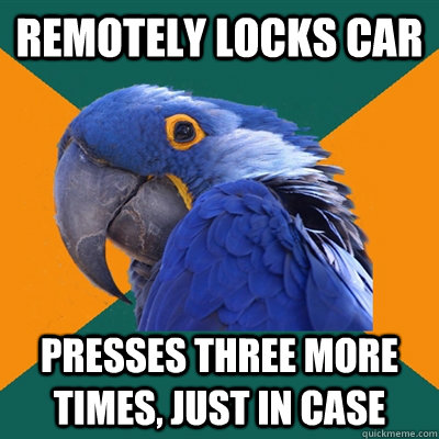 remotely locks car presses three more times just in case - Paranoid Parrot