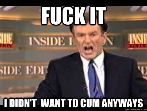 fuck it i didnt want to cum anyways - Bill OReilly Fuck It