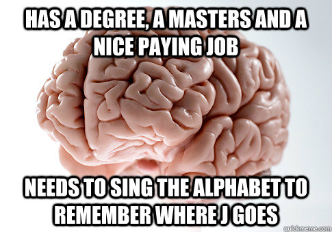 has a degree a masters and a nice paying job needs to sing  - Scumbag Brain