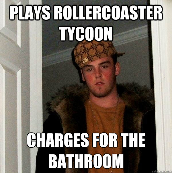 plays rollercoaster tycoon charges for the bathroom - Scumbag Steve