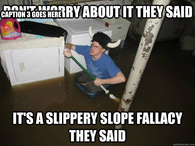 dont worry about it they said its a slippery slope fallacy - Do the laundry they said