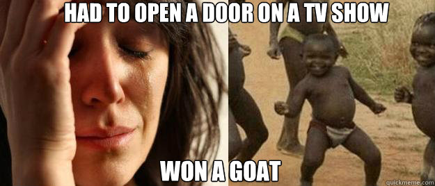had to open a door on a tv show won a goat - First World Problems  Third World Success