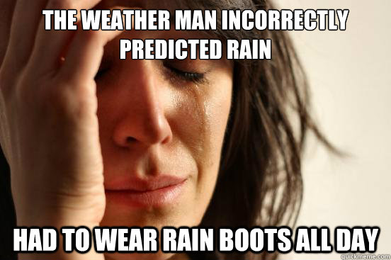 the weather man incorrectly predicted rain had to wear rain  - First World Problems
