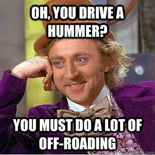 oh you drive a hummer you must do a lot of offroading - Condescending Wonka