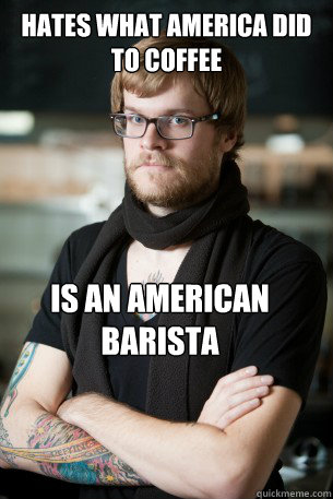 hates what america did to coffee is an american barista - Hipster Barista