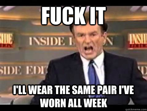fuck it ill wear the same pair ive worn all week - Bill OReilly Fuck It