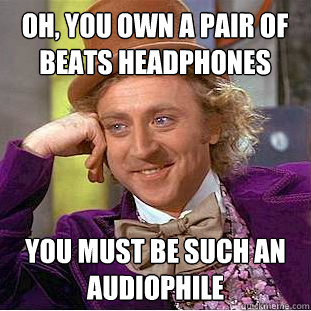 oh you own a pair of beats headphones you must be such an a - Condescending Wonka