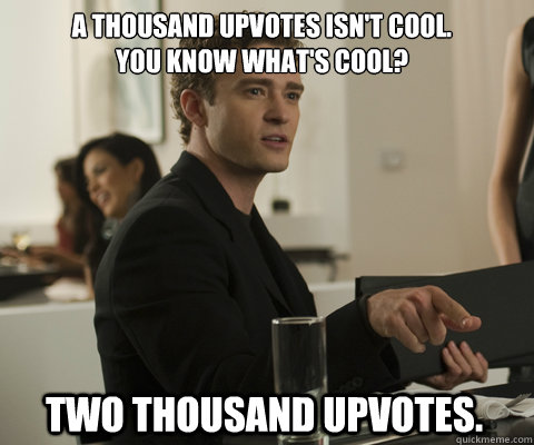 a thousand upvotes isnt cool you know whats cool two tho - timbernetwork