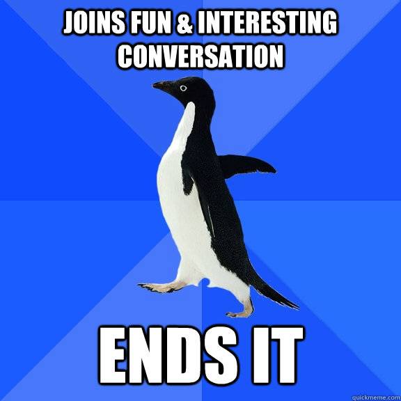 joins fun interesting conversation ends it - Socially Awkward Penguin
