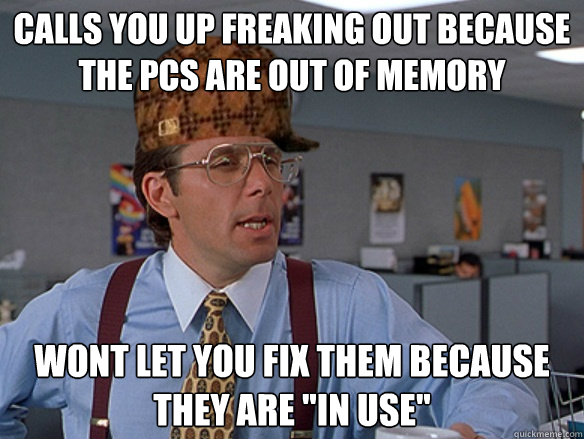 calls you up freaking out because the pcs are out of memory  - Scumbag Boss