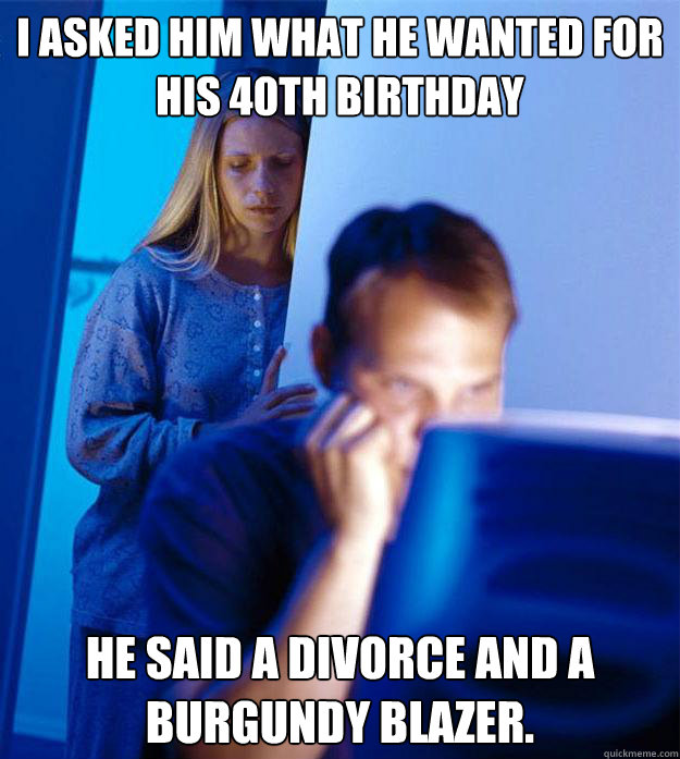 i asked him what he wanted for his 40th birthday he said a d - Redditors Wife