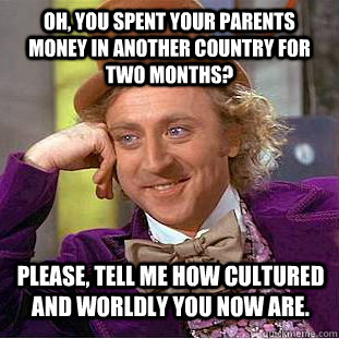 oh you spent your parents money in another country for two  - Condescending Wonka