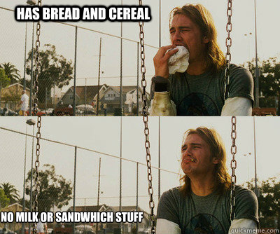 has bread and cereal no milk or sandwhich stuff - First World Stoner Problems