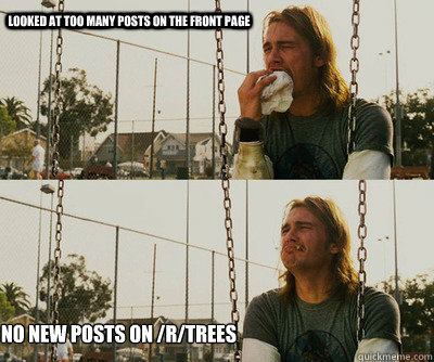 looked at too many posts on the front page no new posts on  - First World Stoner Problems
