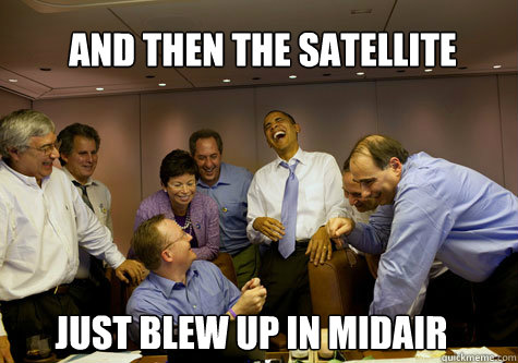 and then the satellite just blew up in midair - ObamaLaughing