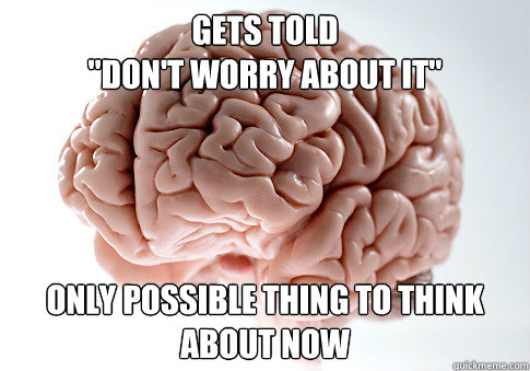 gets told dont worry about it only possible thing to thi - Scumbag Brain