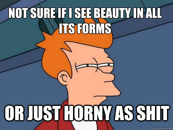 not sure if i see beauty in all its forms or just horny as s - Futurama Fry