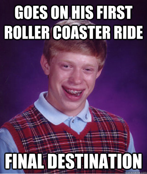 goes on his first roller coaster ride final destination - Bad Luck Brian