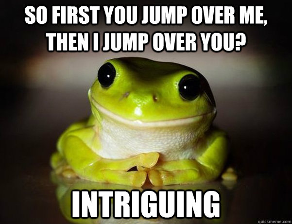 so first you jump over me then i jump over you intriguing - Fascinated Frog
