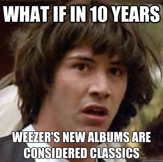 what if in 10 years weezers new albums are considered class - conspiracy keanu
