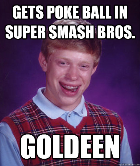 gets poke ball in super smash bros goldeen - Bad Luck Brian