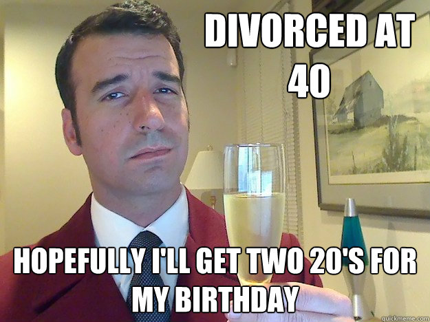 divorced at 40 hopefully ill get two 20s for my birthday - Fabulous Divorced Guy