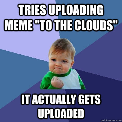 tries uploading meme to the clouds it actually gets upload - Success Kid