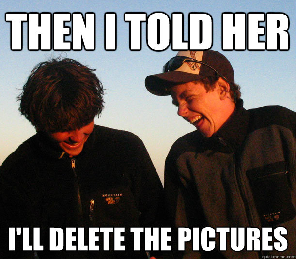 then i told her ill delete the pictures -
