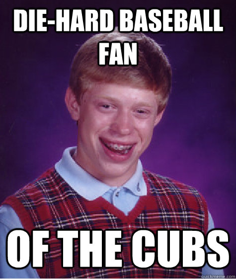 diehard baseball fan of the cubs - Bad Luck Brian