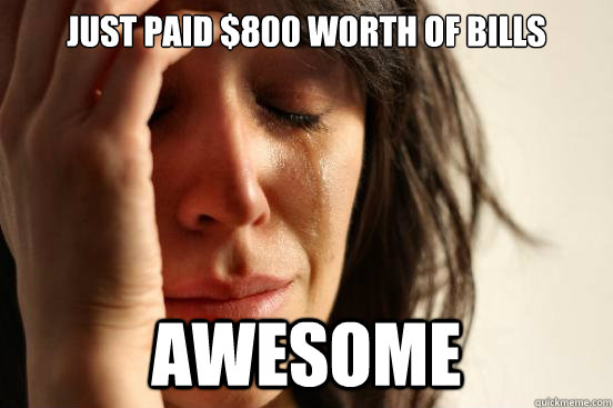 just paid 800 worth of bills awesome - First World Problems