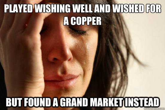 played wishing well and wished for a copper but found a gran - First World Problems