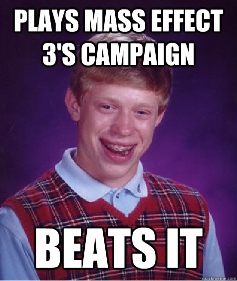plays mass effect 3s campaign beats it - Bad Luck Brian